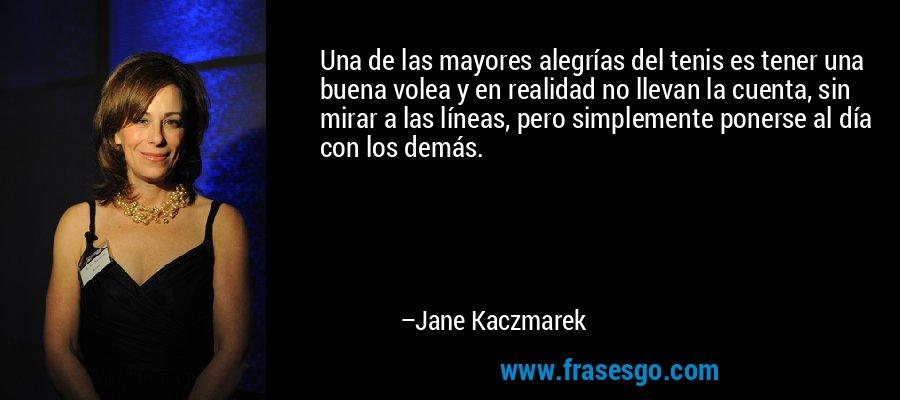 Una de las mayores alegrías del tenis es tener una buena volea y en realidad no llevan la cuenta, sin mirar a las líneas, pero simplemente ponerse al día con los demás. – Jane Kaczmarek