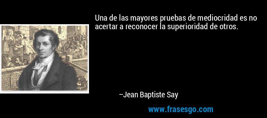 Una de las mayores pruebas de mediocridad es no acertar a reconocer la superioridad de otros. – Jean Baptiste Say