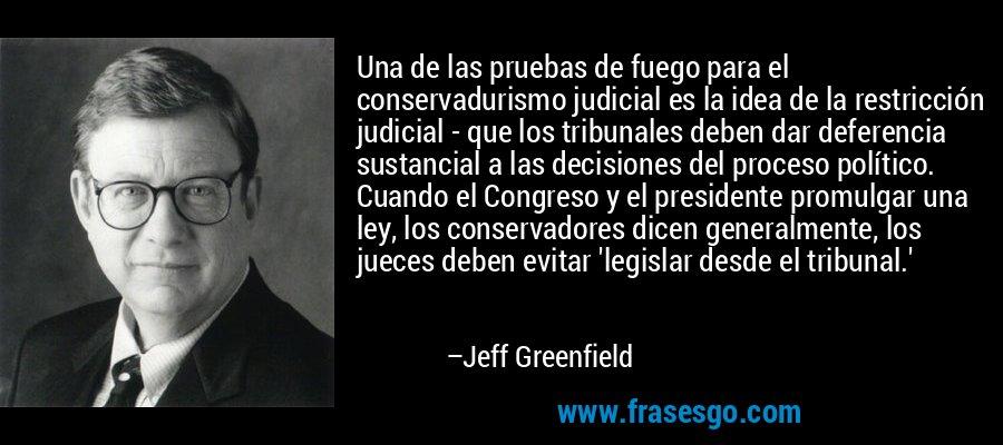 Una de las pruebas de fuego para el conservadurismo judicial es la idea de la restricción judicial - que los tribunales deben dar deferencia sustancial a las decisiones del proceso político. Cuando el Congreso y el presidente promulgar una ley, los conservadores dicen generalmente, los jueces deben evitar 'legislar desde el tribunal.' – Jeff Greenfield