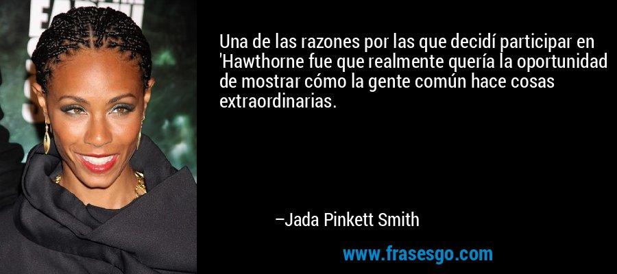 Una de las razones por las que decidí participar en 'Hawthorne fue que realmente quería la oportunidad de mostrar cómo la gente común hace cosas extraordinarias. – Jada Pinkett Smith