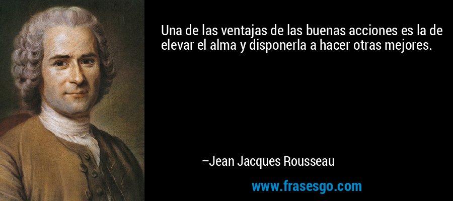 Una de las ventajas de las buenas acciones es la de elevar el alma y disponerla a hacer otras mejores. – Jean Jacques Rousseau