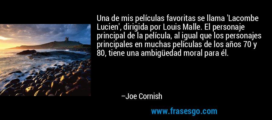 Una de mis películas favoritas se llama 'Lacombe Lucien', dirigida por Louis Malle. El personaje principal de la película, al igual que los personajes principales en muchas películas de los años 70 y 80, tiene una ambigüedad moral para él. – Joe Cornish