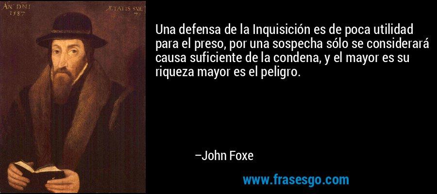 Una defensa de la Inquisición es de poca utilidad para el preso, por una sospecha sólo se considerará causa suficiente de la condena, y el mayor es su riqueza mayor es el peligro. – John Foxe