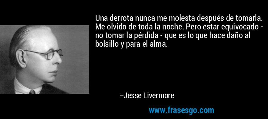 Una derrota nunca me molesta después de tomarla. Me olvido de toda la noche. Pero estar equivocado - no tomar la pérdida - que es lo que hace daño al bolsillo y para el alma. – Jesse Livermore