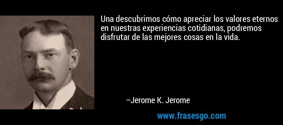 Una descubrimos cómo apreciar los valores eternos en nuestras experiencias cotidianas, podremos disfrutar de las mejores cosas en la vida. – Jerome K. Jerome