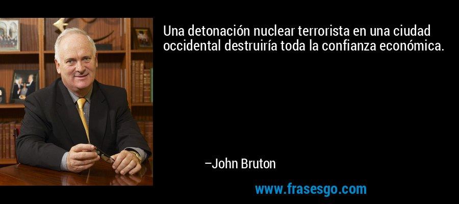 Una detonación nuclear terrorista en una ciudad occidental destruiría toda la confianza económica. – John Bruton