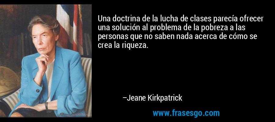 Una doctrina de la lucha de clases parecía ofrecer una solución al problema de la pobreza a las personas que no saben nada acerca de cómo se crea la riqueza. – Jeane Kirkpatrick