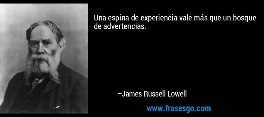 Una espina de experiencia vale más que un bosque de advertencias. – James Russell Lowell