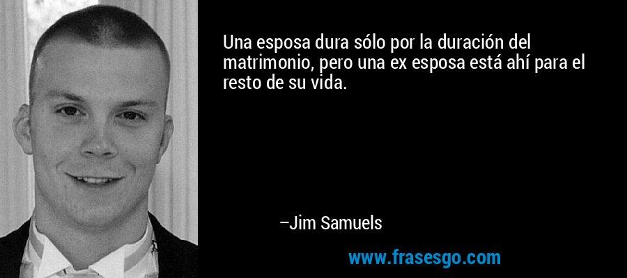 Una esposa dura sólo por la duración del matrimonio, pero una ex esposa está ahí para el resto de su vida. – Jim Samuels