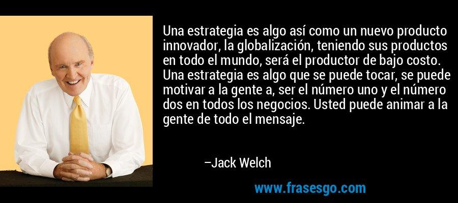 Una estrategia es algo así como un nuevo producto innovador, la globalización, teniendo sus productos en todo el mundo, será el productor de bajo costo. Una estrategia es algo que se puede tocar, se puede motivar a la gente a, ser el número uno y el número dos en todos los negocios. Usted puede animar a la gente de todo el mensaje. – Jack Welch