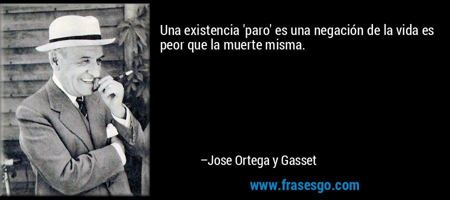 Una existencia 'paro' es una negación de la vida es peor que la muerte misma. – Jose Ortega y Gasset