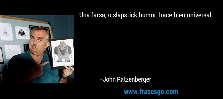 Una farsa, o slapstick humor, hace bien universal. – John Ratzenberger