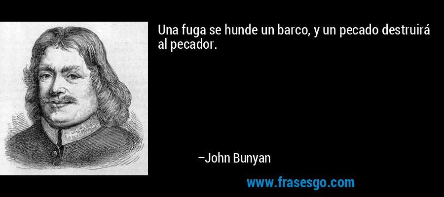 Una fuga se hunde un barco, y un pecado destruirá al pecador. – John Bunyan