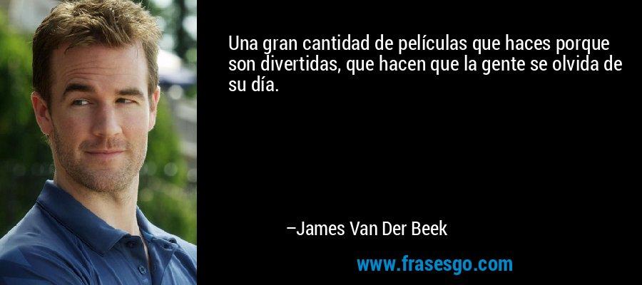 Una gran cantidad de películas que haces porque son divertidas, que hacen que la gente se olvida de su día. – James Van Der Beek