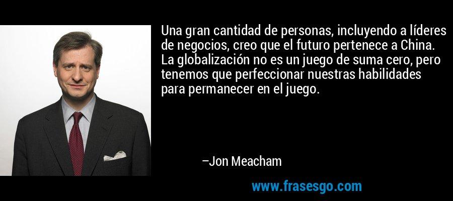 Una gran cantidad de personas, incluyendo a líderes de negocios, creo que el futuro pertenece a China. La globalización no es un juego de suma cero, pero tenemos que perfeccionar nuestras habilidades para permanecer en el juego. – Jon Meacham