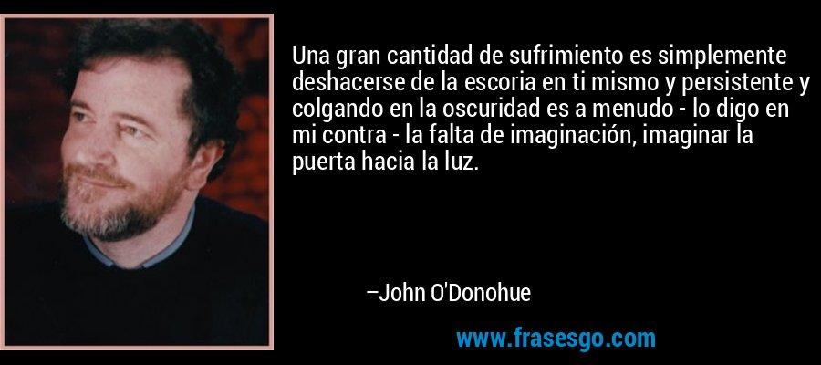 Una gran cantidad de sufrimiento es simplemente deshacerse de la escoria en ti mismo y persistente y colgando en la oscuridad es a menudo - lo digo en mi contra - la falta de imaginación, imaginar la puerta hacia la luz. – John O'Donohue