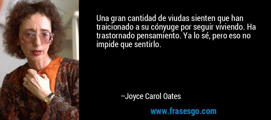 Una gran cantidad de viudas sienten que han traicionado a su cónyuge por seguir viviendo. Ha trastornado pensamiento. Ya lo sé, pero eso no impide que sentirlo. – Joyce Carol Oates