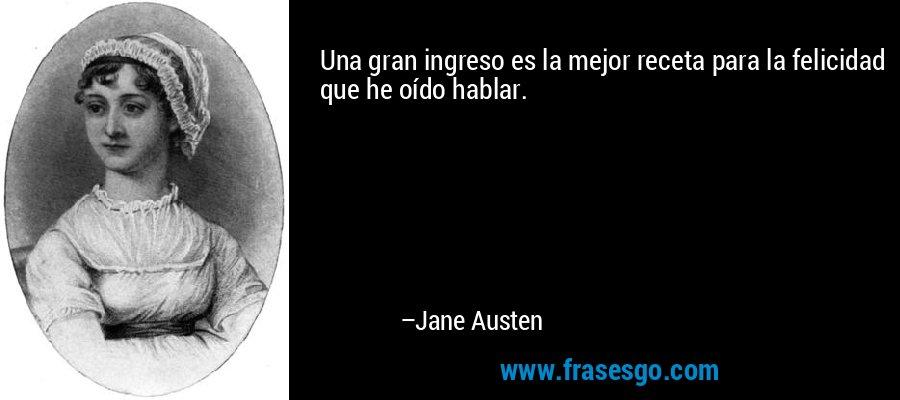 Una gran ingreso es la mejor receta para la felicidad que he oído hablar. – Jane Austen