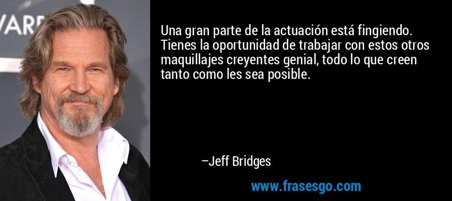 Una gran parte de la actuación está fingiendo. Tienes la oportunidad de trabajar con estos otros maquillajes creyentes genial, todo lo que creen tanto como les sea posible. – Jeff Bridges