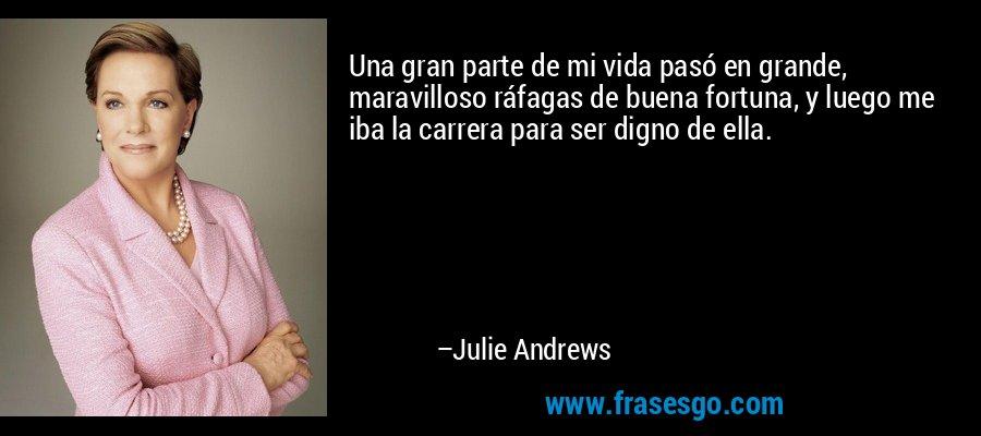 Una gran parte de mi vida pasó en grande, maravilloso ráfagas de buena fortuna, y luego me iba la carrera para ser digno de ella. – Julie Andrews