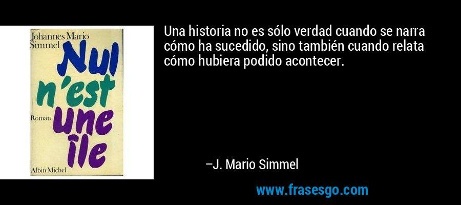 Una historia no es sólo verdad cuando se narra cómo ha sucedido, sino también cuando relata cómo hubiera podido acontecer. – J. Mario Simmel