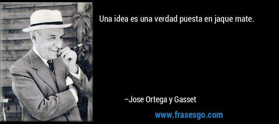Una idea es una verdad puesta en jaque mate. – Jose Ortega y Gasset