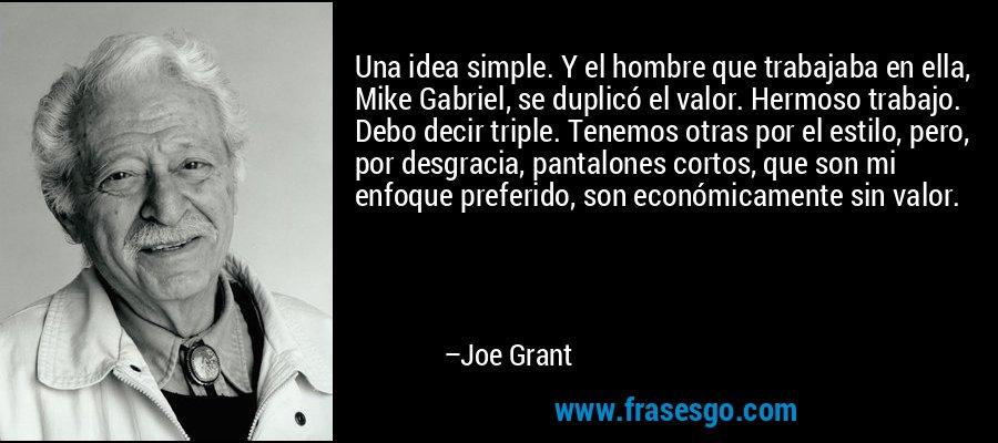 Una idea simple. Y el hombre que trabajaba en ella, Mike Gabriel, se duplicó el valor. Hermoso trabajo. Debo decir triple. Tenemos otras por el estilo, pero, por desgracia, pantalones cortos, que son mi enfoque preferido, son económicamente sin valor. – Joe Grant