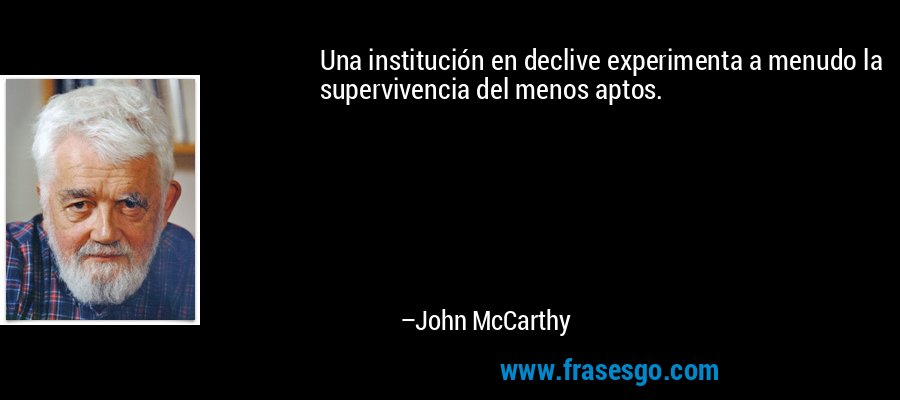Una institución en declive experimenta a menudo la supervivencia del menos aptos. – John McCarthy