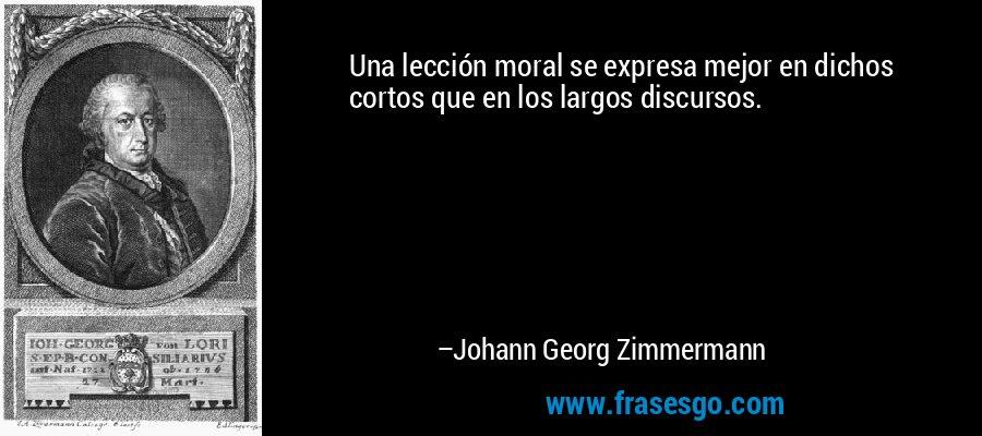 Una lección moral se expresa mejor en dichos cortos que en los largos discursos. – Johann Georg Zimmermann