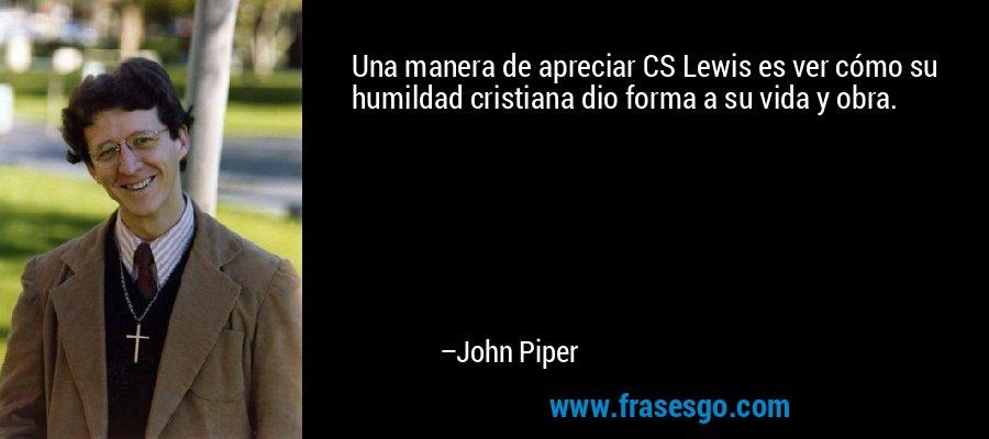 Una manera de apreciar CS Lewis es ver cómo su humildad cristiana dio forma a su vida y obra. – John Piper