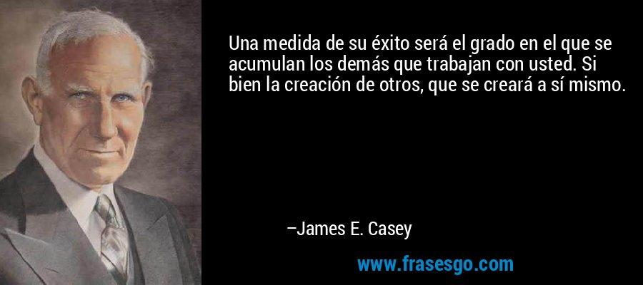 Una medida de su éxito será el grado en el que se acumulan los demás que trabajan con usted. Si bien la creación de otros, que se creará a sí mismo. – James E. Casey