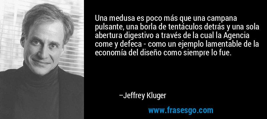 Una medusa es poco más que una campana pulsante, una borla de tentáculos detrás y una sola abertura digestivo a través de la cual la Agencia come y defeca - como un ejemplo lamentable de la economía del diseño como siempre lo fue. – Jeffrey Kluger