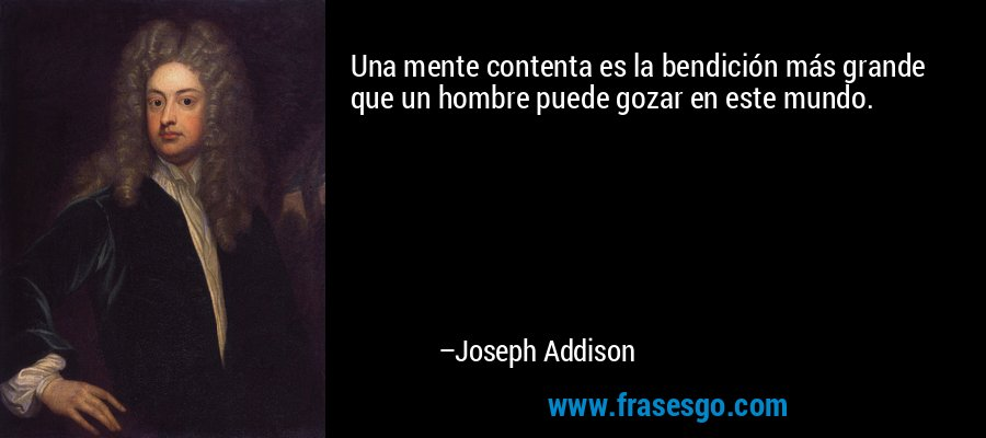 Una mente contenta es la bendición más grande que un hombre puede gozar en este mundo. – Joseph Addison