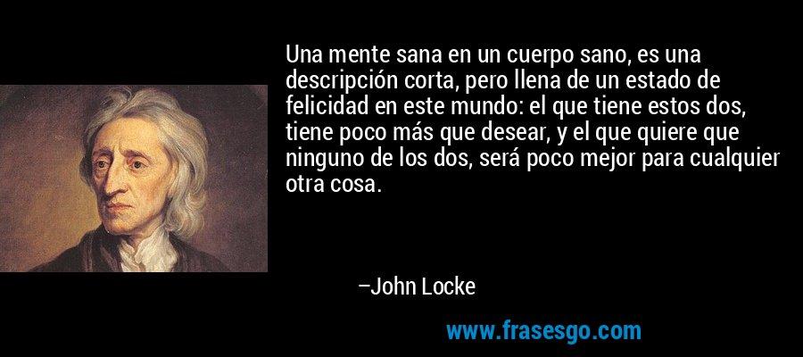 Una mente sana en un cuerpo sano, es una descripción corta, pero llena de un estado de felicidad en este mundo: el que tiene estos dos, tiene poco más que desear, y el que quiere que ninguno de los dos, será poco mejor para cualquier otra cosa. – John Locke