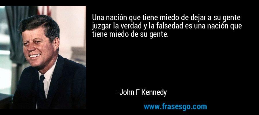 Una nación que tiene miedo de dejar a su gente juzgar la verdad y la falsedad es una nación que tiene miedo de su gente. – John F Kennedy