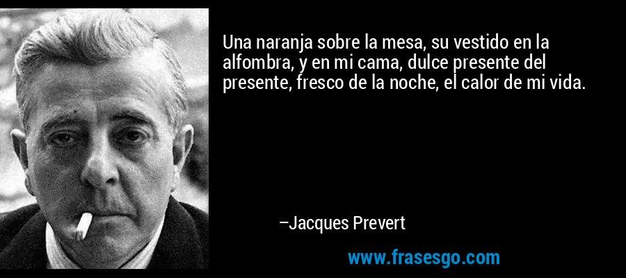Una naranja sobre la mesa, su vestido en la alfombra, y en mi cama, dulce presente del presente, fresco de la noche, el calor de mi vida. – Jacques Prevert
