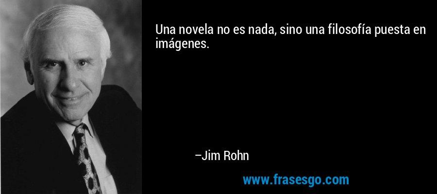 Una novela no es nada, sino una filosofía puesta en imágenes. – Jim Rohn