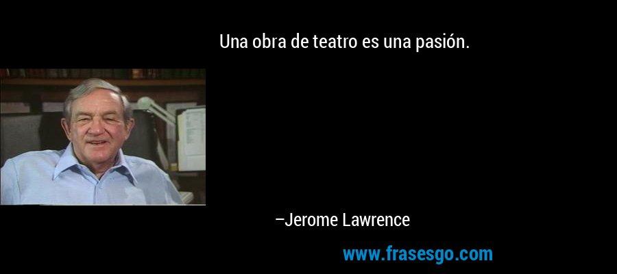 Una obra de teatro es una pasión. – Jerome Lawrence