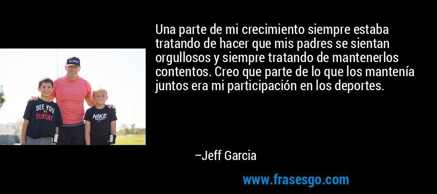 Una parte de mi crecimiento siempre estaba tratando de hacer que mis padres se sientan orgullosos y siempre tratando de mantenerlos contentos. Creo que parte de lo que los mantenía juntos era mi participación en los deportes. – Jeff Garcia