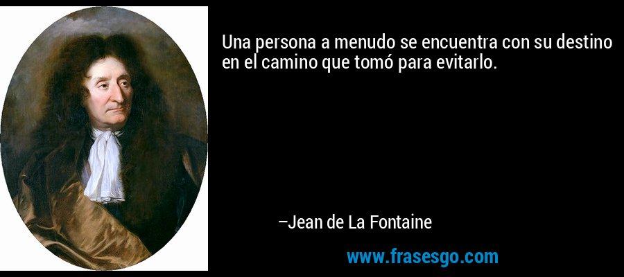 Una persona a menudo se encuentra con su destino en el camino que tomó para evitarlo. – Jean de La Fontaine