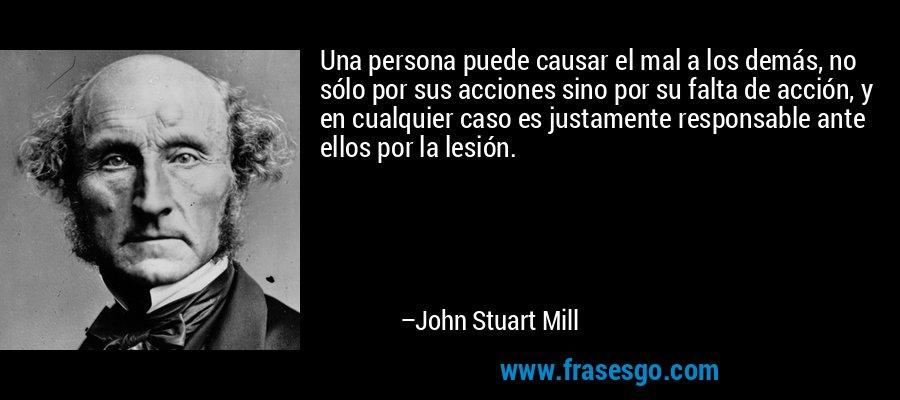 Una persona puede causar el mal a los demás, no sólo por sus acciones sino por su falta de acción, y en cualquier caso es justamente responsable ante ellos por la lesión. – John Stuart Mill