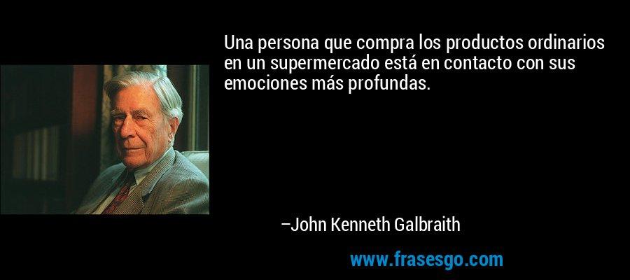 Una persona que compra los productos ordinarios en un supermercado está en contacto con sus emociones más profundas. – John Kenneth Galbraith