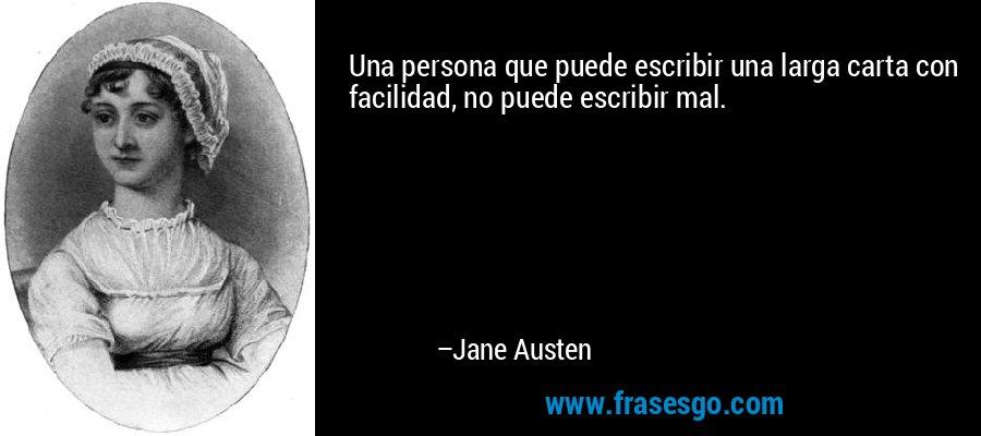 Una persona que puede escribir una larga carta con facilidad, no puede escribir mal. – Jane Austen