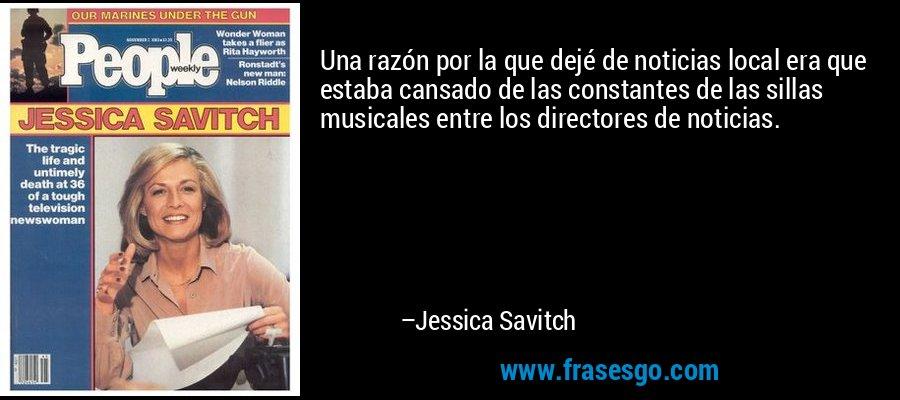 Una razón por la que dejé de noticias local era que estaba cansado de las constantes de las sillas musicales entre los directores de noticias. – Jessica Savitch