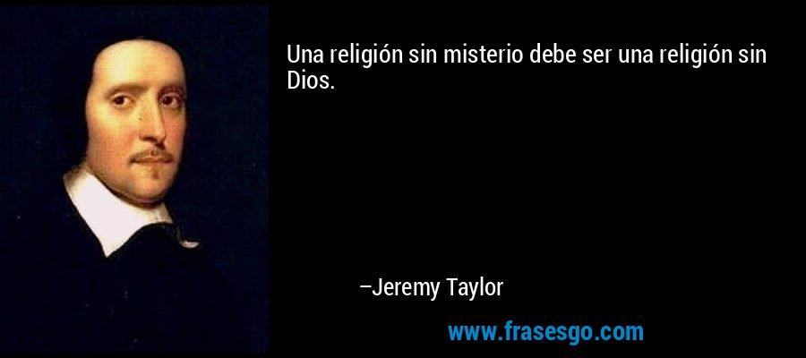 Una religión sin misterio debe ser una religión sin Dios. – Jeremy Taylor