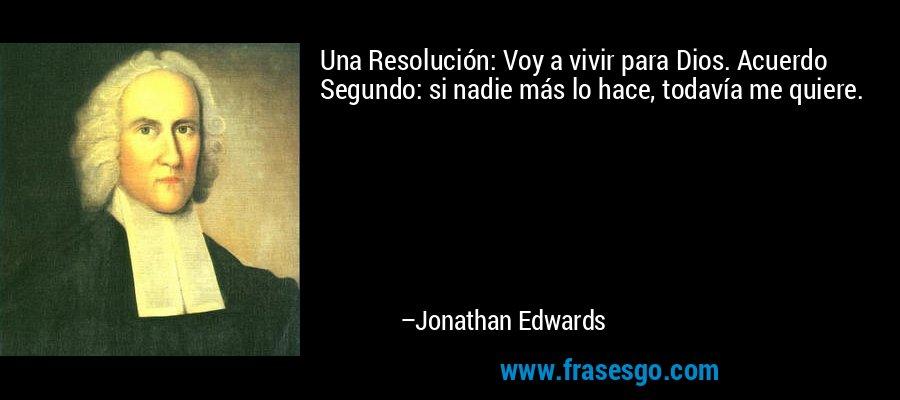 Una Resolución: Voy a vivir para Dios. Acuerdo Segundo: si nadie más lo hace, todavía me quiere. – Jonathan Edwards