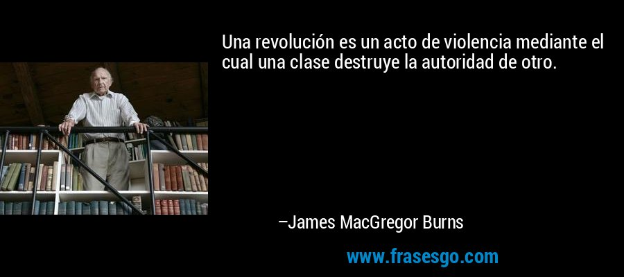 Una revolución es un acto de violencia mediante el cual una clase destruye la autoridad de otro. – James MacGregor Burns