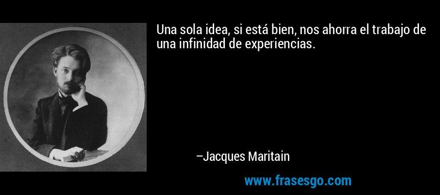 Una sola idea, si está bien, nos ahorra el trabajo de una infinidad de experiencias. – Jacques Maritain