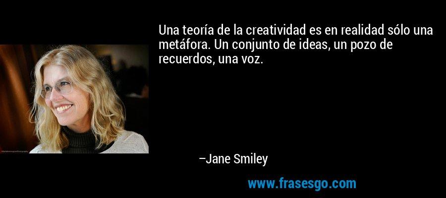 Una teoría de la creatividad es en realidad sólo una metáfora. Un conjunto de ideas, un pozo de recuerdos, una voz. – Jane Smiley