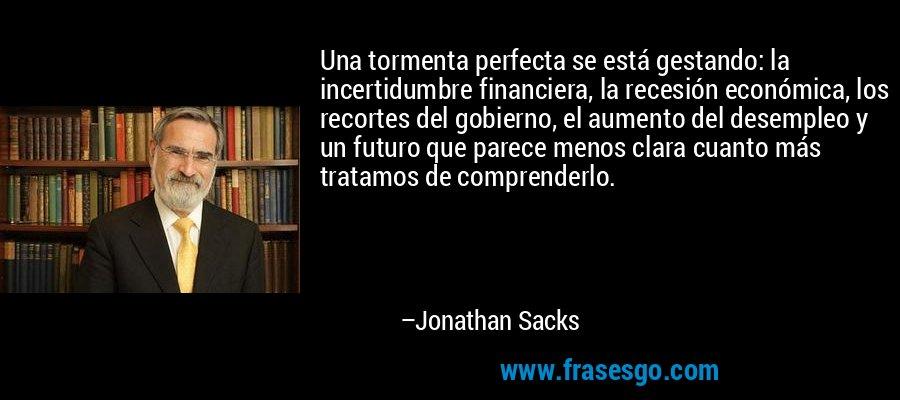 Una tormenta perfecta se está gestando: la incertidumbre financiera, la recesión económica, los recortes del gobierno, el aumento del desempleo y un futuro que parece menos clara cuanto más tratamos de comprenderlo. – Jonathan Sacks